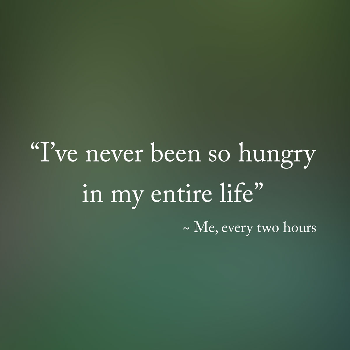 I have never been so hungry my entire life - diet quotes